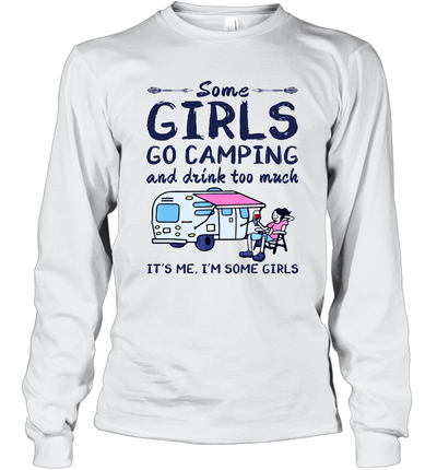 Some Girls Go Camping And Drink Too Much It's Me I'm Some Girls Gift Camper Outdoor Shirt