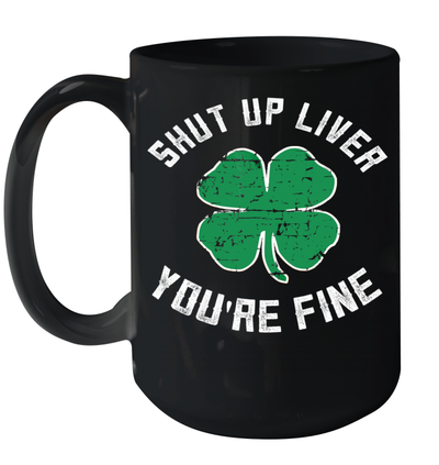 St Patrick's Day Beer Drinking Shut Up Liver You're Fine Mug