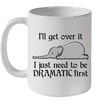 Elephant i'll Get Over It I Just Need To Be Dramatic First Mug