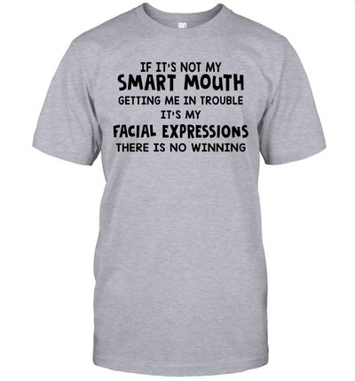 If It's Not My Smart Mouth Getting Me In Trouble It's My Facial Expressions Shirt