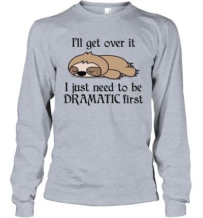 Sloth i'll Get Over It Just Need To Be Dramatic First Shirt