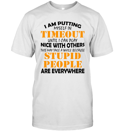 I Am Putting Myself In Timeout Until I Can Play Nice With Others Stupid People Are Everywhere Shirt