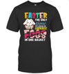 Easter The Only Time It Is Ok To Put All Your Eggs In One Basket Shirt