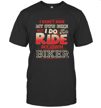 I Don't Ride My Own Bike But I Do Ride By Own Biker Shirt