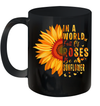Sunflower In A World Full Of Roses Be A Sunflower Mug