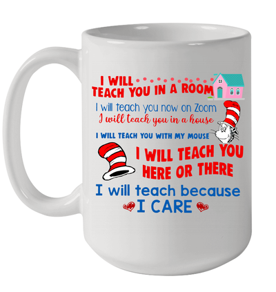 I Will Teach You In A Room I Will Teach You Here Or There I Will Teach Because I Care Mug