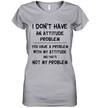 I Don't Have An Attitude Problem You Have A Problem With My Attitude And That's No My Problem Shirt