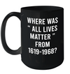Where Was All Lives Matter From 1619-1968 Coffee Mug