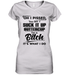 Oh I Pissed You Off Suck It Up Buttercup I'm A Bitch It's What I Do Funny Shirt