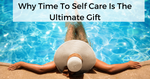 Why time to self care is the ultimate gift for her