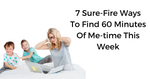 7 Sure Fire Ways To Find 60 Minutes Of Me-time This Week