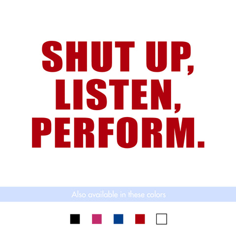 Shut Up Listen Perform Transfer Decal