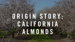 Origin Story: California Almonds