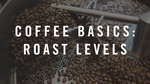 Coffee Basics: Roast Levels