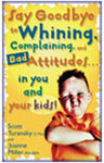 Say Goodbye to Whining, Complaining, and Bad Attitudes...in You and in Your Kids!