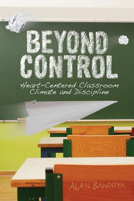Beyond Control: Heart-Centered Classroom Climate and Discipline