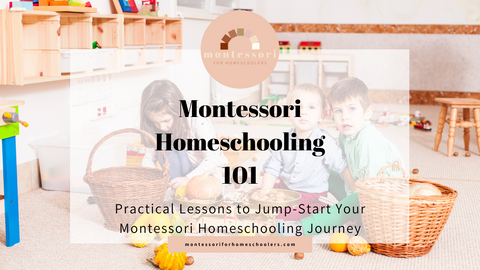Montessori Homeschooling 101: Practical Lessons to Jump-Start Your Montessori Homeschooling Journey