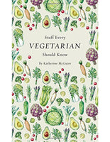 STUFF EVERY VEGETARIAN SHOULD KNOW