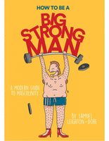 HOW TO BE A BIG STRONG MAN A Modern Guide to Masculinity