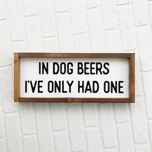 Load image into Gallery viewer, In Dog Beers I've Only Had One Framed Sign