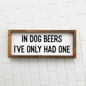 In Dog Beers I've Only Had One Framed Sign