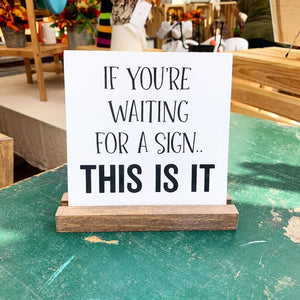 If You're Waiting For A Sign... This Is it Mini Tabletop Sign