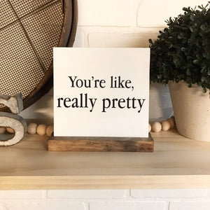 You're Like, Really Pretty Mini Tabletop Sign
