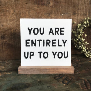 You are Entirely Up to You Mini Tabletop Sign