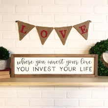 Load image into Gallery viewer, Where You Invest Your Love You Invest Your Life Framed Sign