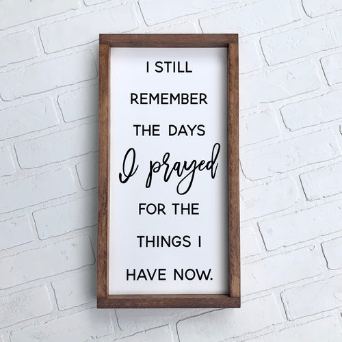 I Still Remember the Days I Prayed for the Things I Have Now Framed Sign