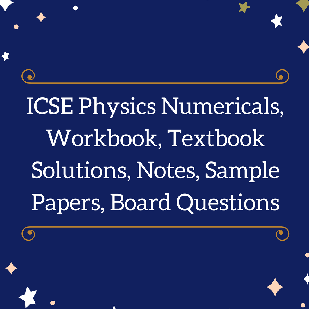 ICSE Physics Numericals, Workbook, Textbook Solutions, Notes, Sample Papers, Board Questions