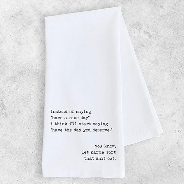 "Dish Towel - ""Instead of Saying 'Have A Nice Day' I Think I'll Say 'Have the Day You Deserve' … You Know, Let Karma Sort That Shit Out"""