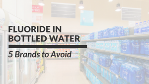 Fluoride in Bottled Water: 5 Brands to Avoid