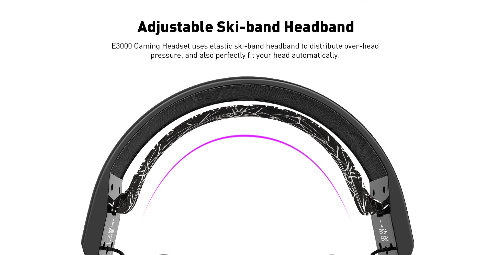 E3000 Gaming Headset uses elastic ski-band headband to distribute over-head pressure, and also perfectly fit your head automatically.