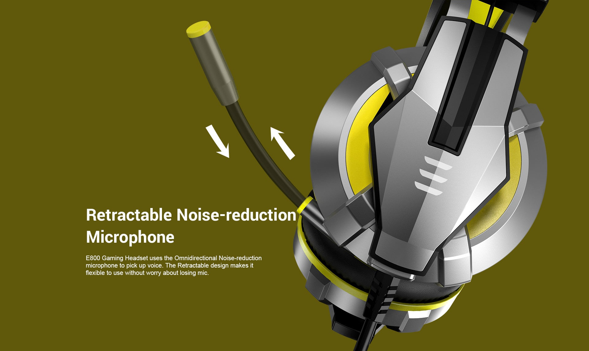 E800 Gaming Headset uses the Omnidirectional Noise-reduction microphone to pick up voice. The Retractable design makes it flexible to use without worry about losing mic.