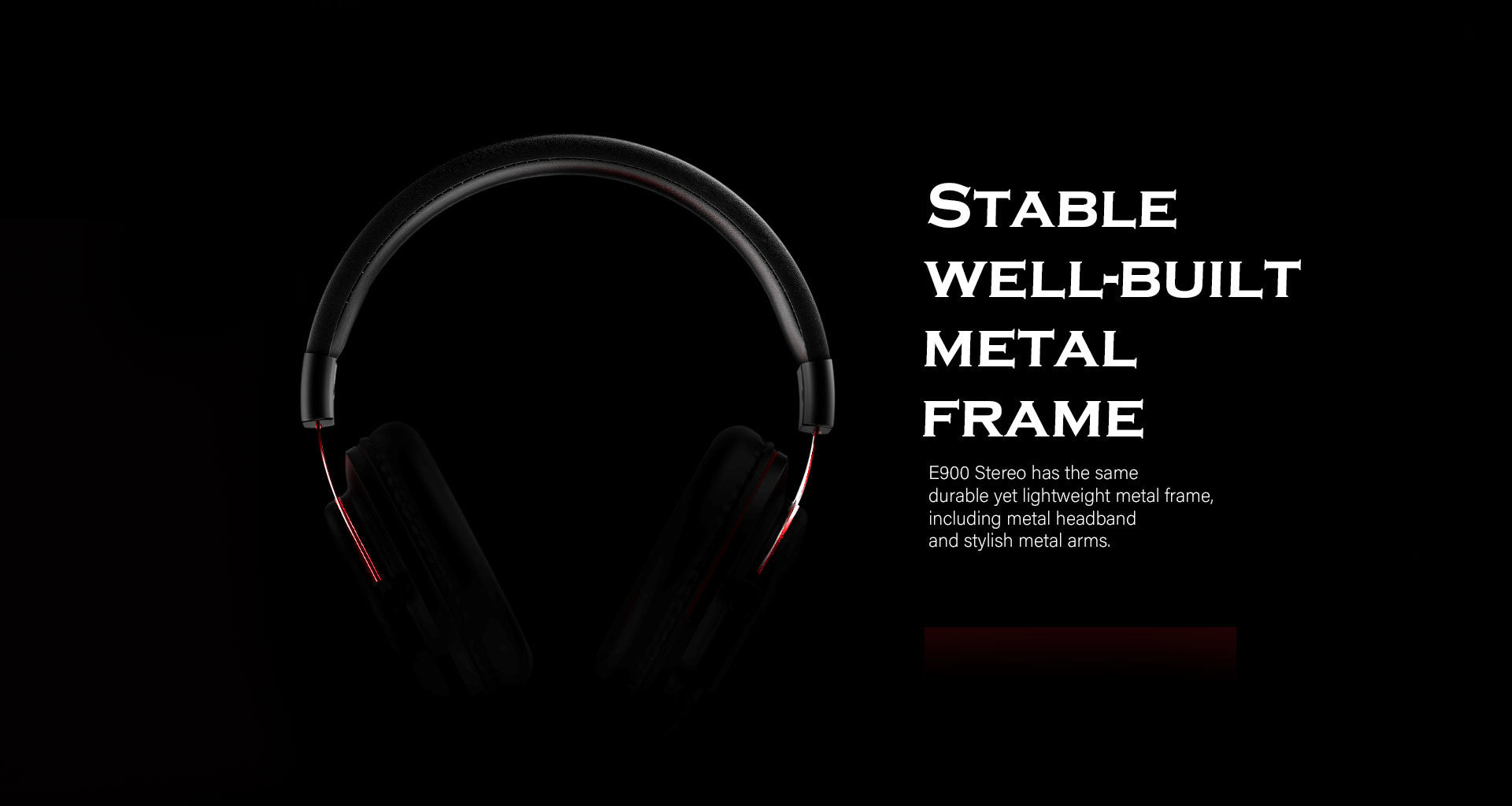 E900 Stereo has the same  durable yet lightweight metal frame,  including metal headband  and stylish metal arms.
