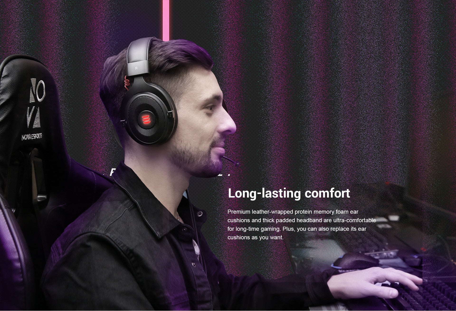 Premium leather-wrapped protein memory foam ear cushions and thick padded. Headband are ultra-comfortable for long-time gaming. Plus, you can also replace its ear cushions as you want.