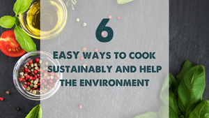 6 EASY Ways to Cook Sustainably and Help the Environment