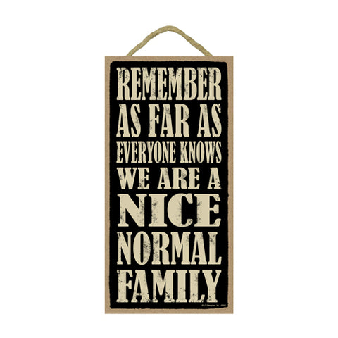 Words Of Wisdom Remember As Far As Anyone Knows We Are A Nice Normal Family Wood Sign