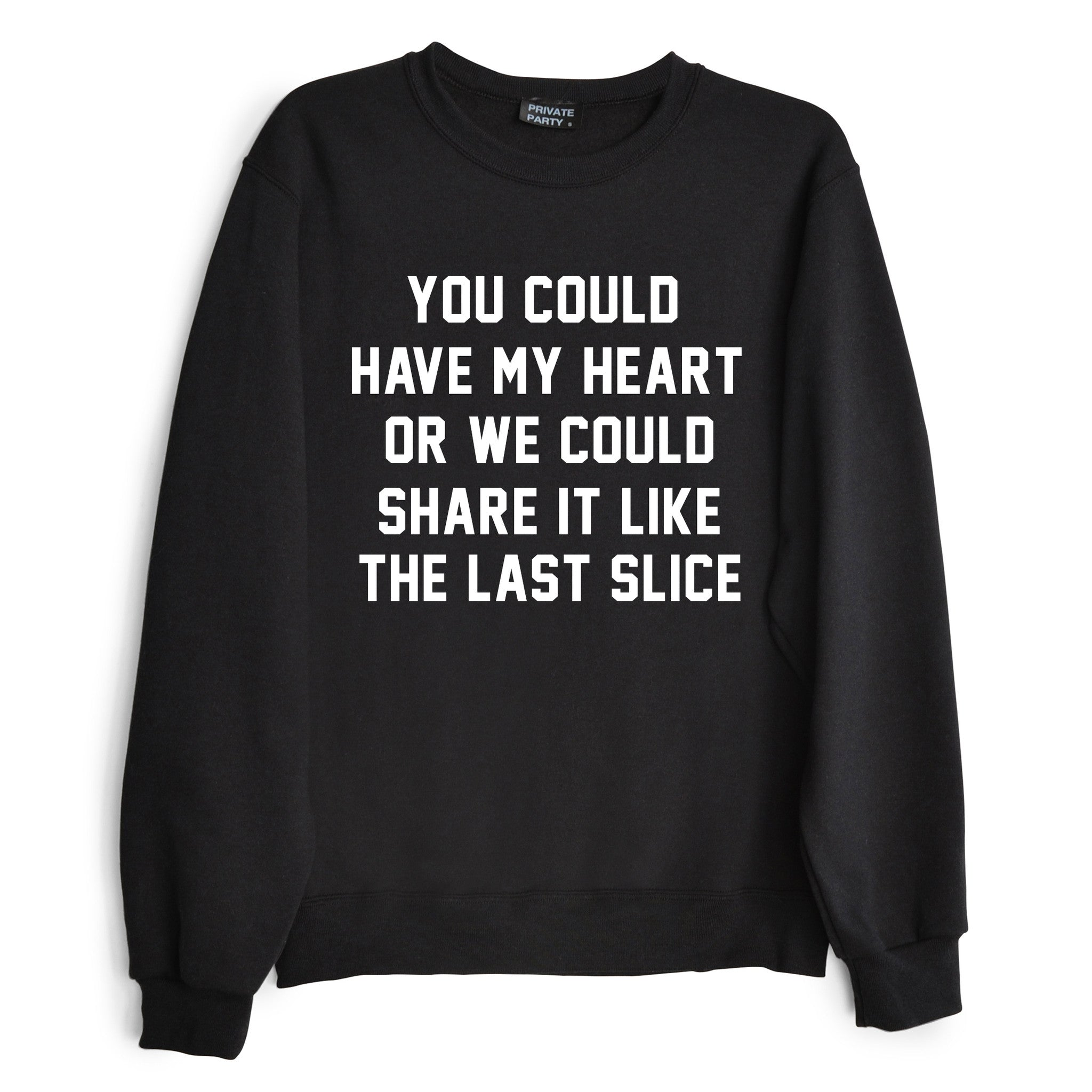 YOU COULD HAVE MY HEART OR WE COULD SHARE IT LIKE THE LAST SLICE [SWEATSHIRT]