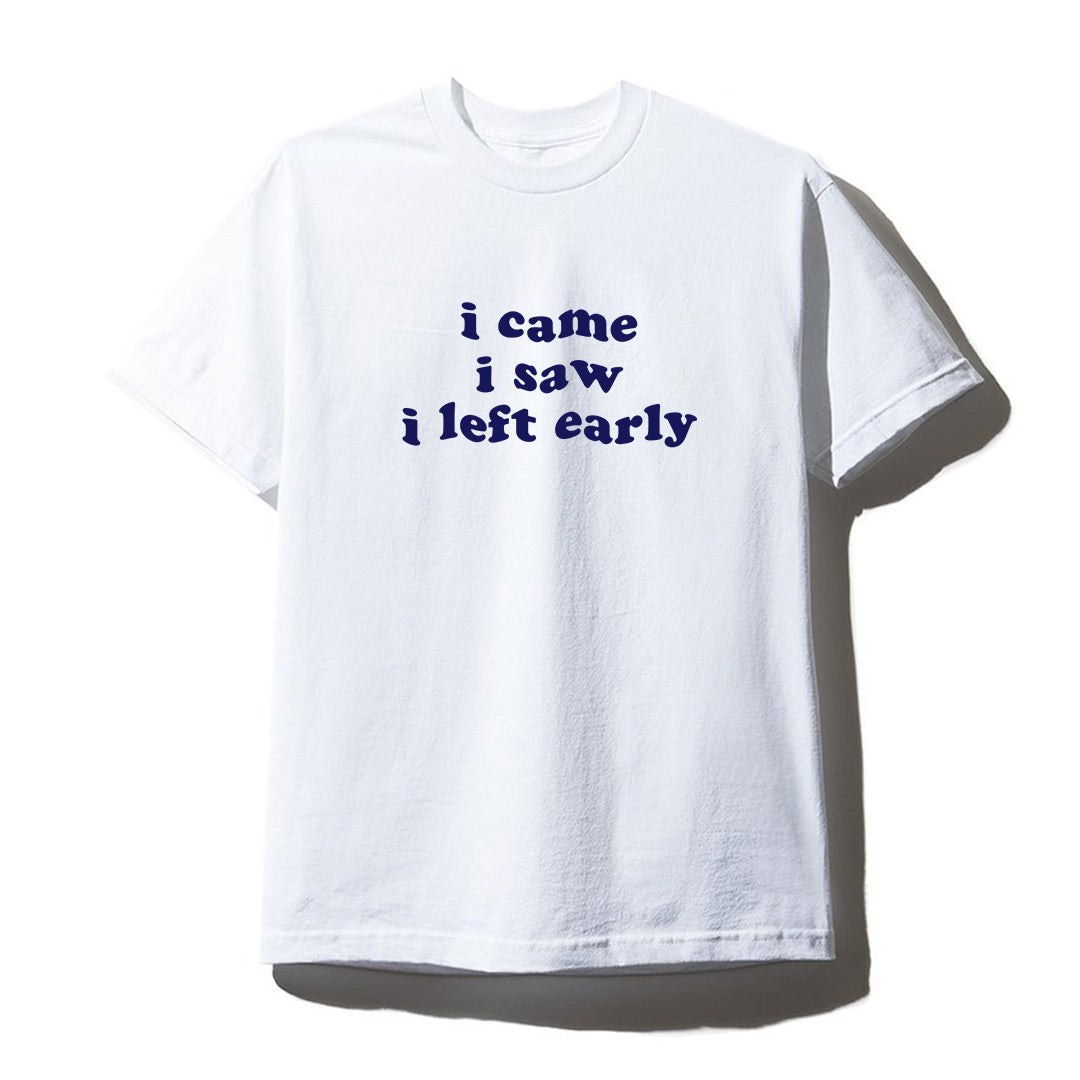 I CAME I SAW I LEFT EARLY [UNISEX TEE]