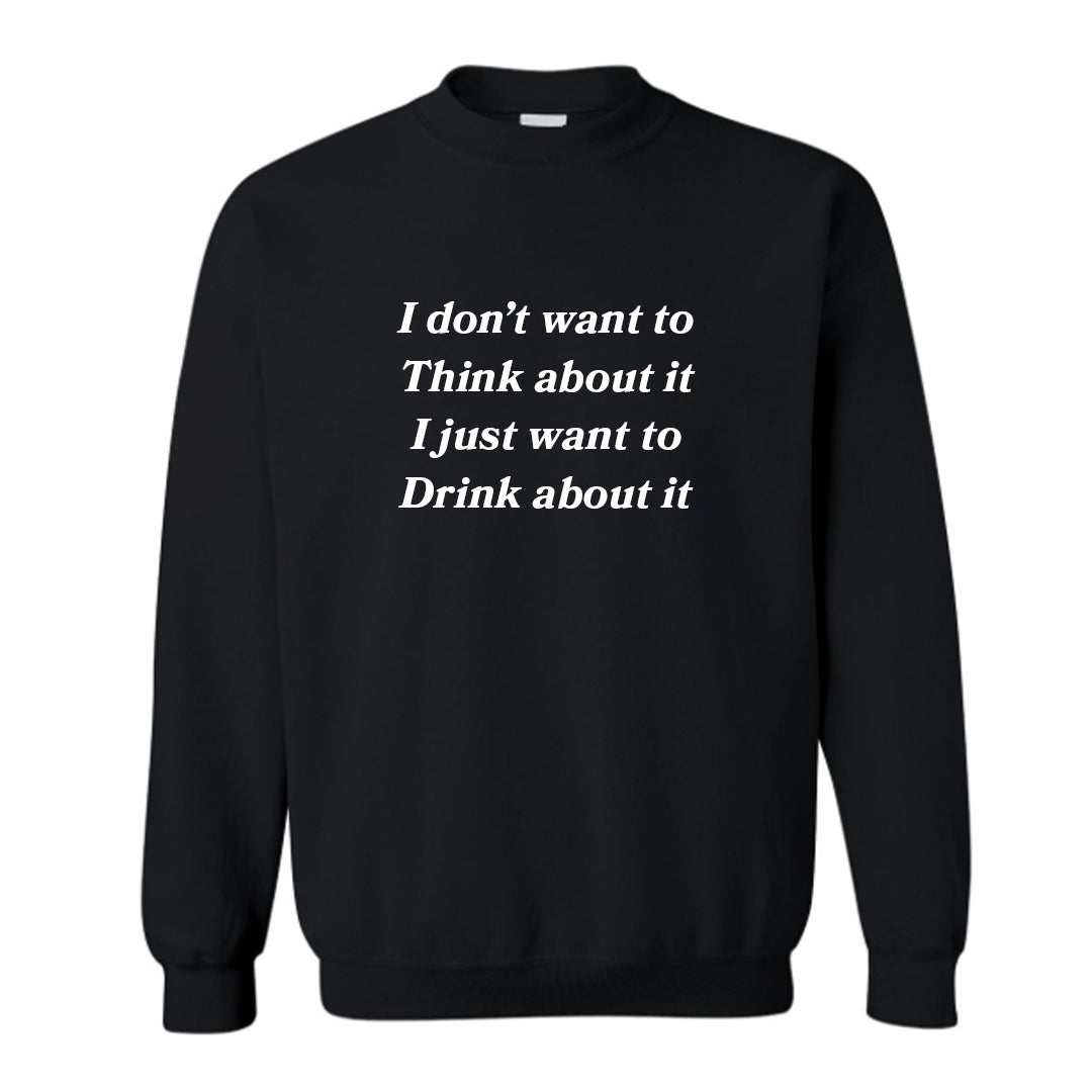 I DON'T WANT TO THINK ABOUT IT I JUST WANT TO DRINK ABOUT IT [UNISEX CREWNECK SWEATSHIRT]