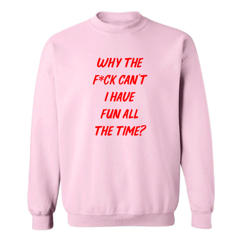 WHY THE F*CK CAN'T I HAVE FUN ALL THE TIME? [UNISEX CREWNECK SWEATSHIRT]