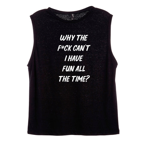 WHY THE F*CK CAN'T I HAVE FUN ALL THE TIME? [WOMEN'S MUSCLE TANK]