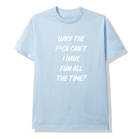 WHY THE F*CK CAN'T I HAVE FUN ALL THE TIME? [UNISEX TEE]