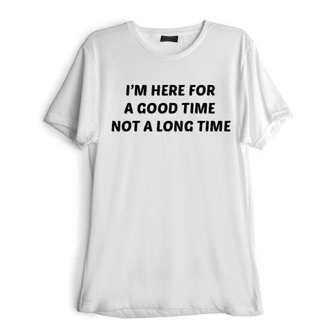 I'M HERE FOR A GOOD TIME NOT A LONG TIME [TEE]
