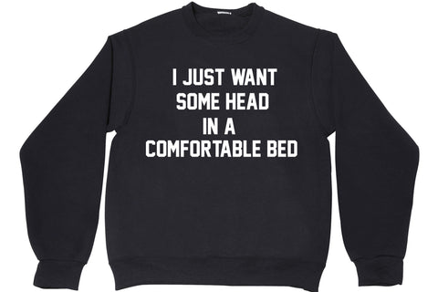I JUST WANT SOME HEAD IN A COMFORTABLE BED