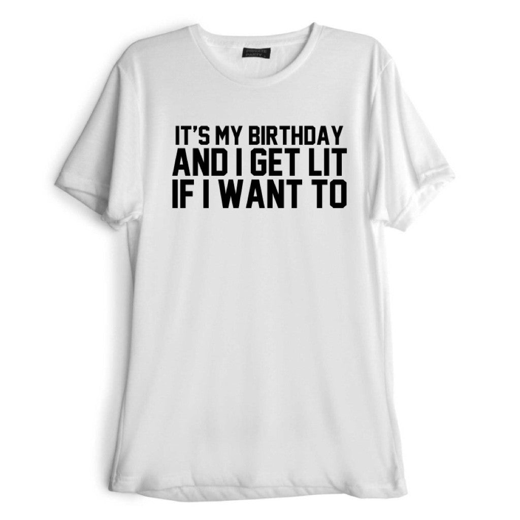IT'S MY BIRTHDAY AND I GET LIT IF I WANT TO [TEE]