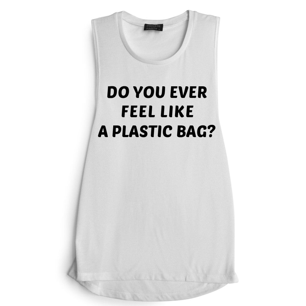 DO YOU EVER FEEL LIKE A PLASTIC BAG?  [MUSCLE TANK]