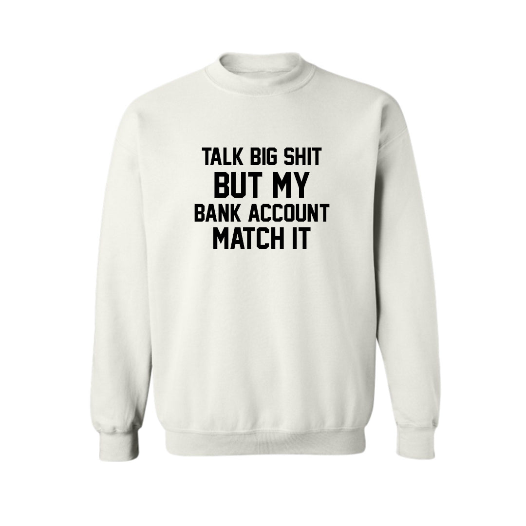 TALK BIG SHIT BUT MY BANK ACCOUNT MATCH IT  [UNISEX CREWNECK SWEATSHIRT]